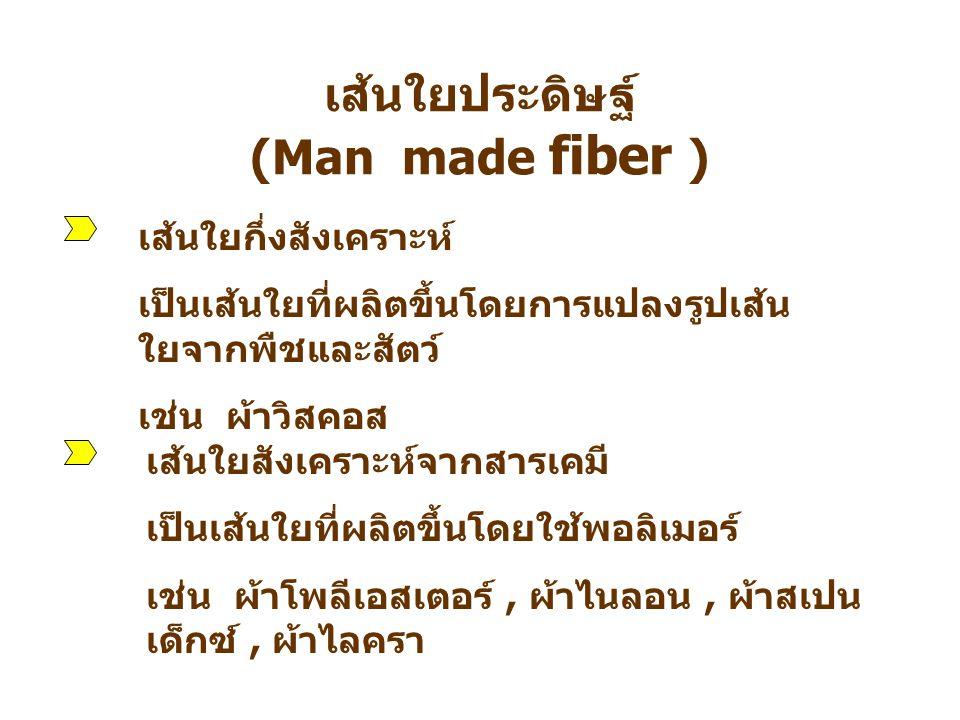 เส้นใยประดิษฐ์ (Man made fiber ) เส้นใยกึ่งสังเคราะห์ เป็นเส้นใยที่ผลิตขึ้นโดยการแปลงรูปเส้น ใยจากพืชและสัตว์ เช่น ผ้าวิสคอส เส้นใยสังเคราะห์จากสารเคม
