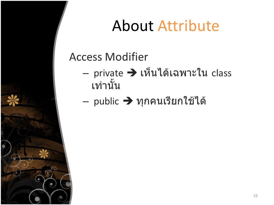 About Attribute Access Modifier – private  เห็นได้เฉพาะใน class เท่านั้น – public  ทุกคนเรียกใช้ได้ 16