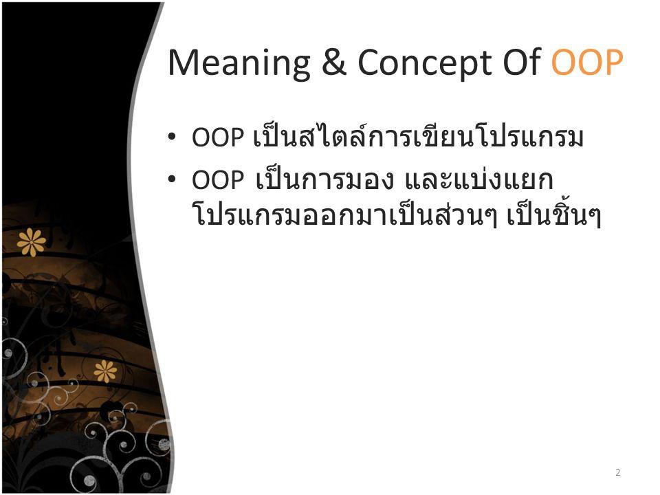 Meaning & Concept Of OOP OOP เป็นสไตล์การเขียนโปรแกรม OOP เป็นการมอง และแบ่งแยก โปรแกรมออกมาเป็นส่วนๆ เป็นชิ้นๆ 2