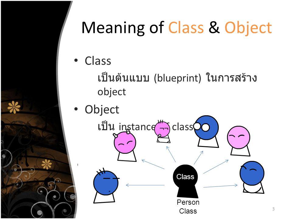 Meaning of Class & Object Class เป็นต้นแบบ (blueprint) ในการสร้าง object Object เป็น instance of class 3 Class Person Class
