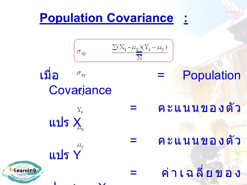 Population Covariance : = เมื่อ = Population Covariance = คะแนนของตัว แปร X = คะแนนของตัว แปร Y = ค่าเฉลี่ยของ ประชากร X = ค่าเฉลี่ยของ ประชากร Y N =