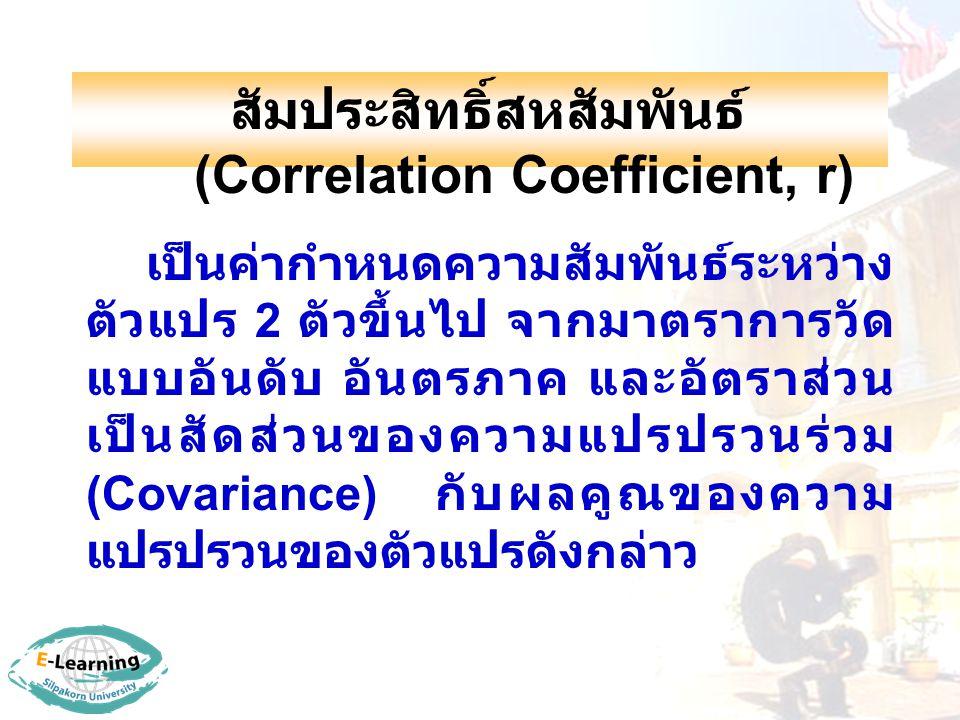 สัมประสิทธิ์สหสัมพันธ์ (Correlation Coefficient, r) เป็นค่ากำหนดความสัมพันธ์ระหว่าง ตัวแปร 2 ตัวขึ้นไป จากมาตราการวัด แบบอันดับ อันตรภาค และอัตราส่วน เป็นสัดส่วนของความแปรปรวนร่วม (Covariance) กับผลคูณของความ แปรปรวนของตัวแปรดังกล่าว