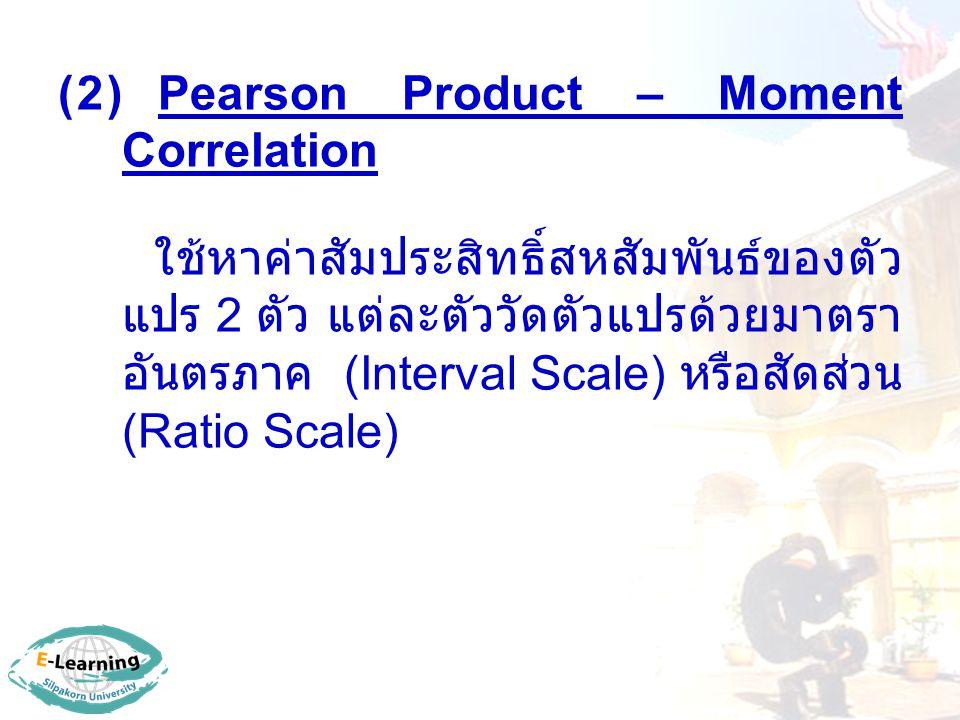 (2) Pearson Product – Moment Correlation ใช้หาค่าสัมประสิทธิ์สหสัมพันธ์ของตัว แปร 2 ตัว แต่ละตัววัดตัวแปรด้วยมาตรา อันตรภาค (Interval Scale) หรือสัดส่