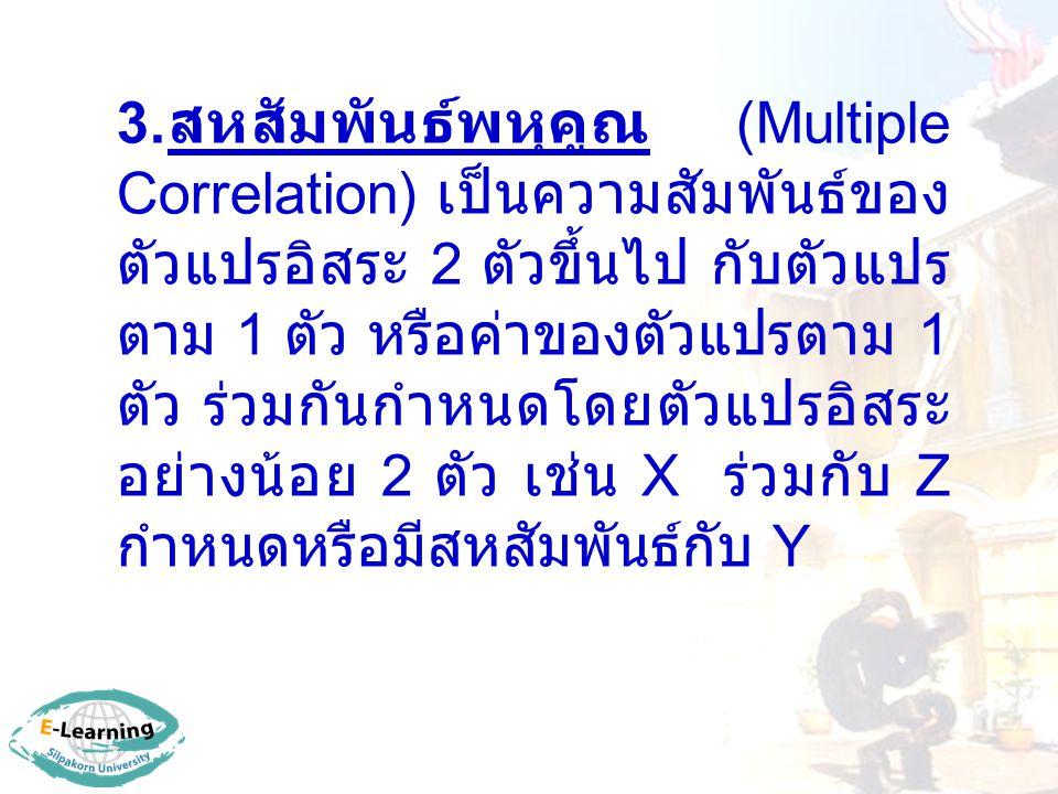 3. สหสัมพันธ์พหุคูณ (Multiple Correlation) เป็นความสัมพันธ์ของ ตัวแปรอิสระ 2 ตัวขึ้นไป กับตัวแปร ตาม 1 ตัว หรือค่าของตัวแปรตาม 1 ตัว ร่วมกันกำหนดโดยตั