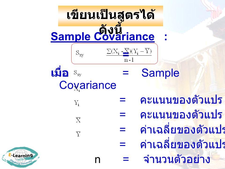 เขียนเป็นสูตรได้ ดังนี้ Sample Covariance : = เมื่อ = Sample Covariance = คะแนนของตัวแปร X = คะแนนของตัวแปร Y = ค่าเฉลี่ยของตัวแปร X = ค่าเฉลี่ยของตัวแปร Y n = จำนวนตัวอย่าง