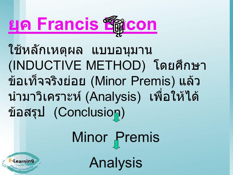 ยุค Francis Bacon ใช้หลักเหตุผล แบบอนุมาน (INDUCTIVE METHOD) โดยศึกษา ข้อเท็จจริงย่อย (Minor Premis) แล้ว นำมาวิเคราะห์ (Analysis) เพื่อให้ได้ ข้อสรุป (Conclusion) Minor Premis Analysis Conclusion