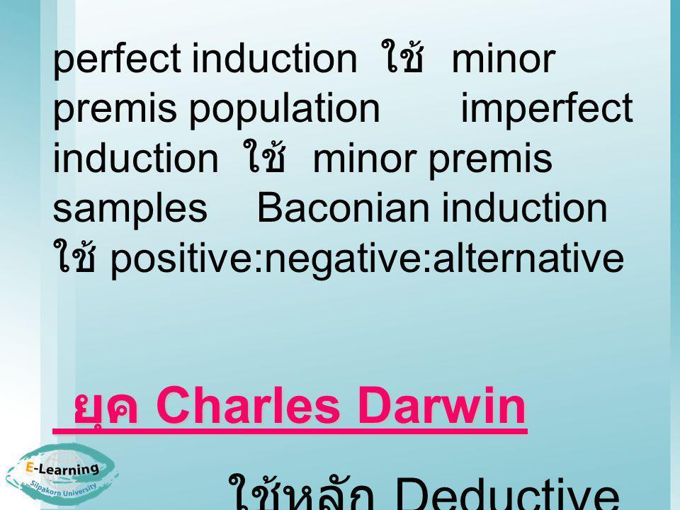 perfect induction ใช้ minor premis population imperfect induction ใช้ minor premis samplesBaconian induction ใช้ positive:negative:alternative ยุค Charles Darwin ยุค Charles Darwin ใช้หลัก Deductive Inductive Method