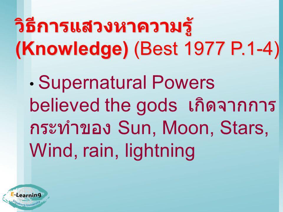 วิธีการแสวงหาความรู้ (Knowledge) (Best 1977 P.1-4) Supernatural Powers believed the gods เกิดจากการ กระทำของ Sun, Moon, Stars, Wind, rain, lightning