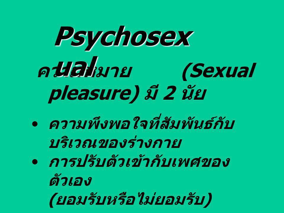 ความหมาย (Sexual pleasure) มี 2 นัย ความพึงพอใจที่สัมพันธ์กับ บริเวณของร่างกาย การปรับตัวเข้ากับเพศของ ตัวเอง ( ยอมรับหรือไม่ยอมรับ ) Psychosex ual
