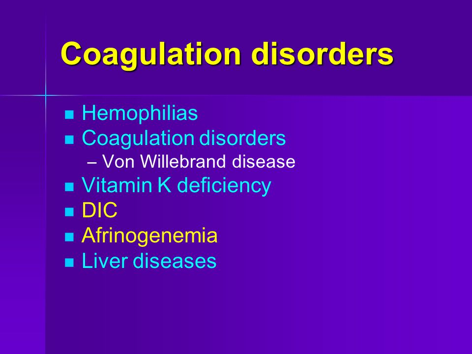 Coagulation disorders Hemophilias Coagulation disorders – –Von Willebrand disease Vitamin K deficiency DIC Afrinogenemia Liver diseases