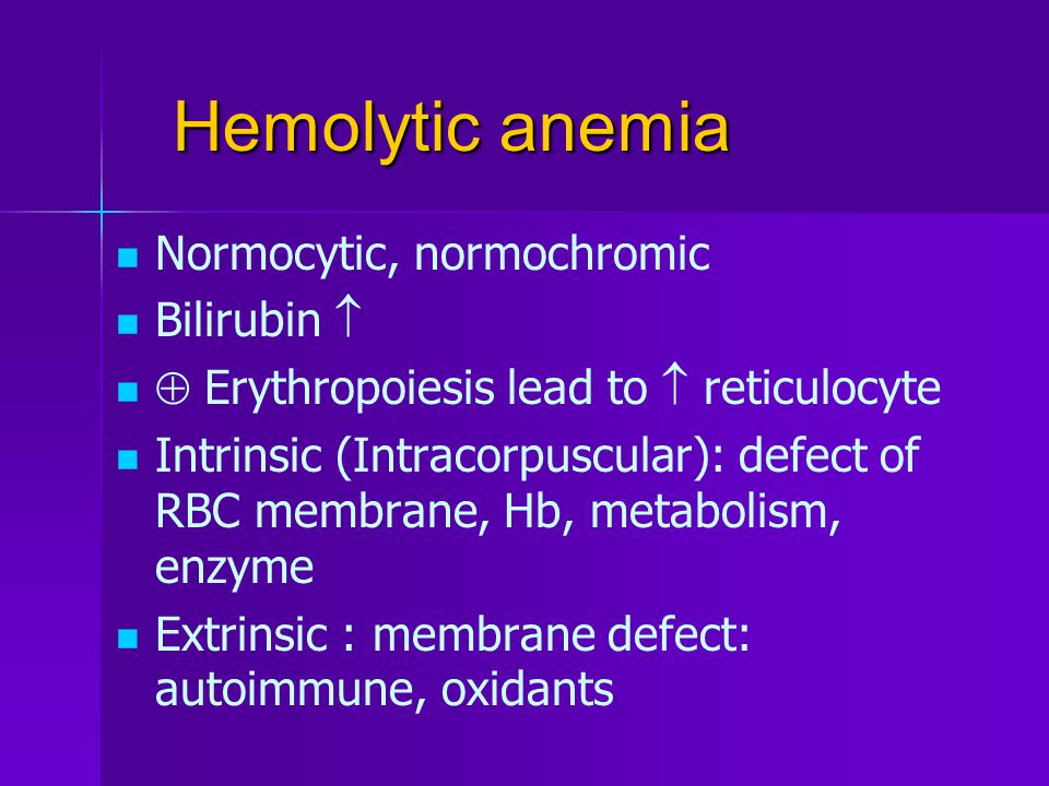Hemolytic anemia Normocytic, normochromic Bilirubin   Erythropoiesis lead to  reticulocyte Intrinsic (Intracorpuscular): defect of RBC membrane, Hb