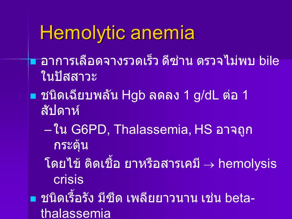 Hemolytic anemia อาการเลือดจางรวดเร็ว ดีซ่าน ตรวจไม่พบ bile ในปัสสาวะ ชนิดเฉียบพลัน Hgb ลดลง 1 g/dL ต่อ 1 สัปดาห์ – – ใน G6PD, Thalassemia, HS อาจถูก กระตุ้น โดยไข้ ติดเชื้อ ยาหรือสารเคมี  hemolysis crisis ชนิดเรื้อรัง มีซีด เพลียยาวนาน เช่น beta- thalassemia อาจพบ ม้ามโต, hemoglobinuria, นิ่วในถุง น้ำดี หรือ bone deformities