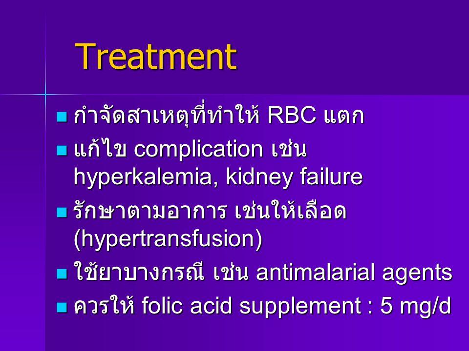 Treatment Treatment กำจัดสาเหตุที่ทำให้ RBC แตก กำจัดสาเหตุที่ทำให้ RBC แตก แก้ไข complication เช่น hyperkalemia, kidney failure แก้ไข complication เช่น hyperkalemia, kidney failure รักษาตามอาการ เช่นให้เลือด (hypertransfusion) รักษาตามอาการ เช่นให้เลือด (hypertransfusion) ใช้ยาบางกรณี เช่น antimalarial agents ใช้ยาบางกรณี เช่น antimalarial agents ควรให้ folic acid supplement : 5 mg/d ควรให้ folic acid supplement : 5 mg/d