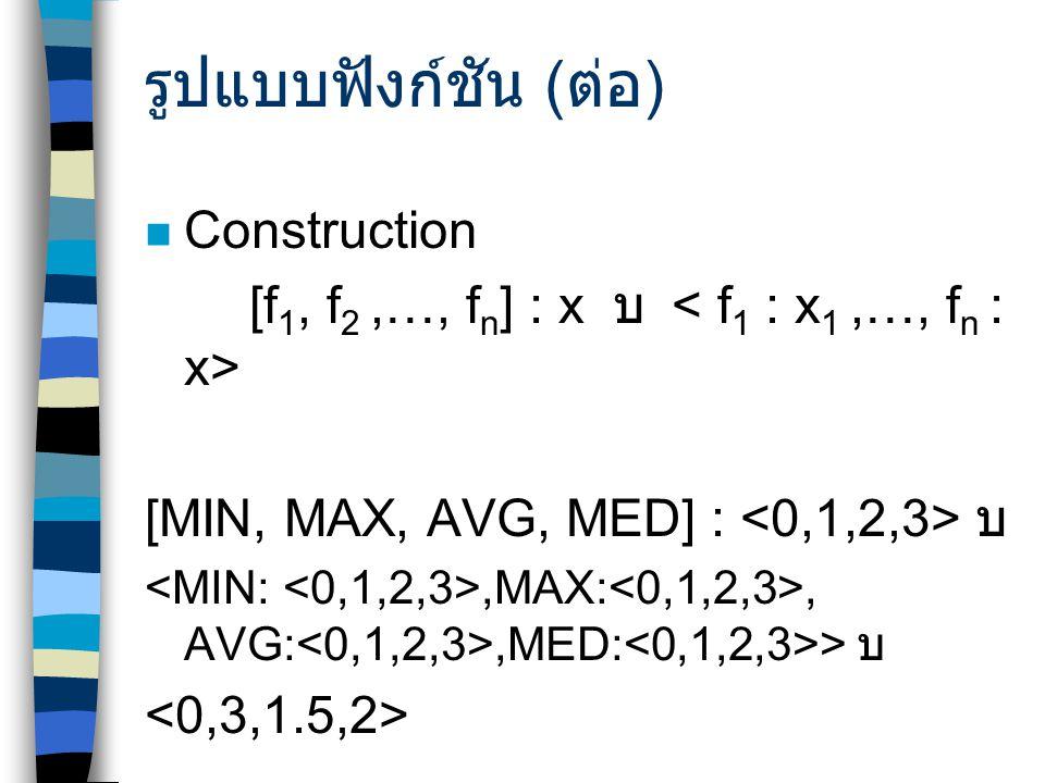 รูปแบบฟังก์ชัน ( ต่อ ) Construction [f 1, f 2,…, f n ] : x บ  [MIN, MAX, AVG, MED] : บ,MAX:, AVG:,MED: > บ