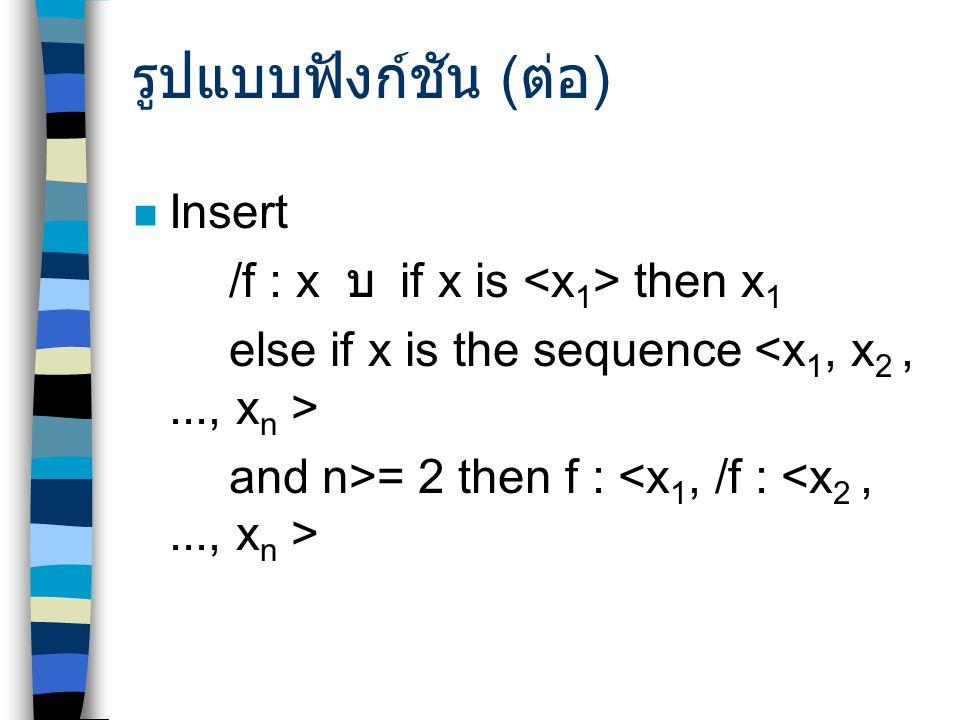 รูปแบบฟังก์ชัน ( ต่อ ) Insert /f : x บ  if x is then x 1 else if x is the sequence and n>= 2 then f :