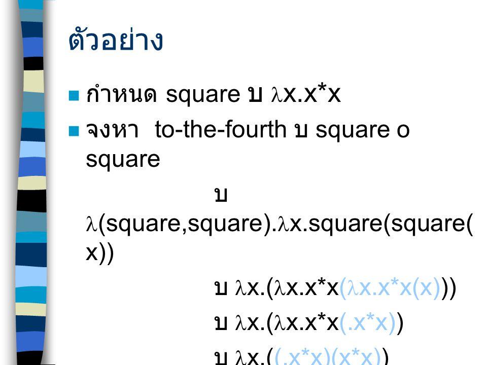ตัวอย่าง กำหนด square บ  x.x*x จงหา to-the-fourth บ  square o square บ (square,square).
