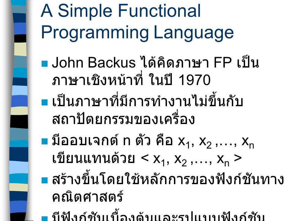 A Simple Functional Programming Language John Backus ได้คิดภาษา FP เป็น ภาษาเชิงหน้าที่ ในปี 1970 เป็นภาษาที่มีการทำงานไม่ขึ้นกับ สถาปัตยกรรมของเครื่อง มีออบเจกต์ n ตัว คือ x 1, x 2,…, x n เขียนแทนด้วย สร้างขึ้นโดยใช้หลักการของฟังก์ชันทาง คณิตศาสตร์ มีฟังก์ชันเบื้องต้นและรูปแบบฟังก์ชัน ดังนี้