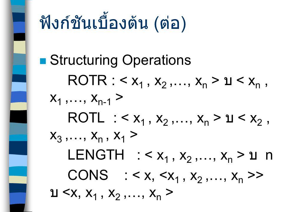ฟังก์ชันเบื้องต้น ( ต่อ ) Structuring Operations ROTR : บ  ROTL : บ  LENGTH : บ  n CONS: > บ 