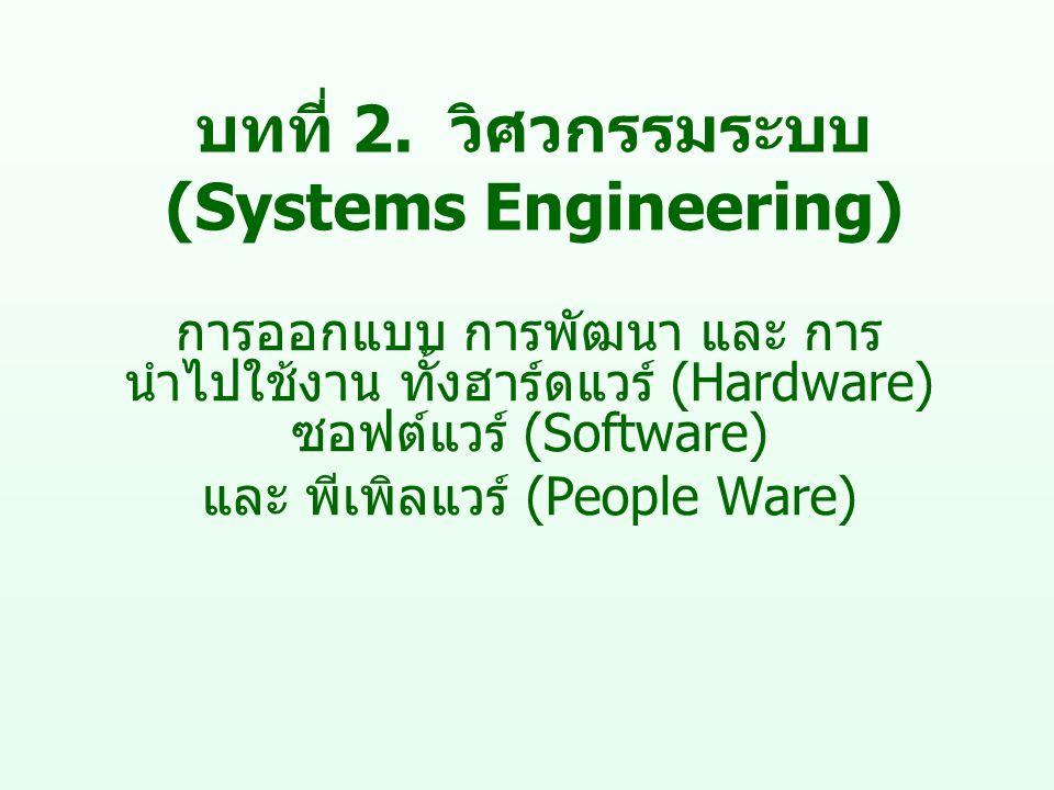 บทที่ 2. วิศวกรรมระบบ (Systems Engineering) การออกแบบ การพัฒนา และ การ นำไปใช้งาน ทั้งฮาร์ดแวร์ (Hardware) ซอฟต์แวร์ (Software) และ พีเพิลแวร์ (People