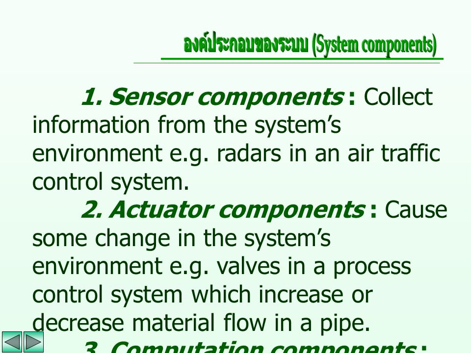 1. Sensor components : Collect information from the system's environment e.g. radars in an air traffic control system. 2. Actuator components : Cause