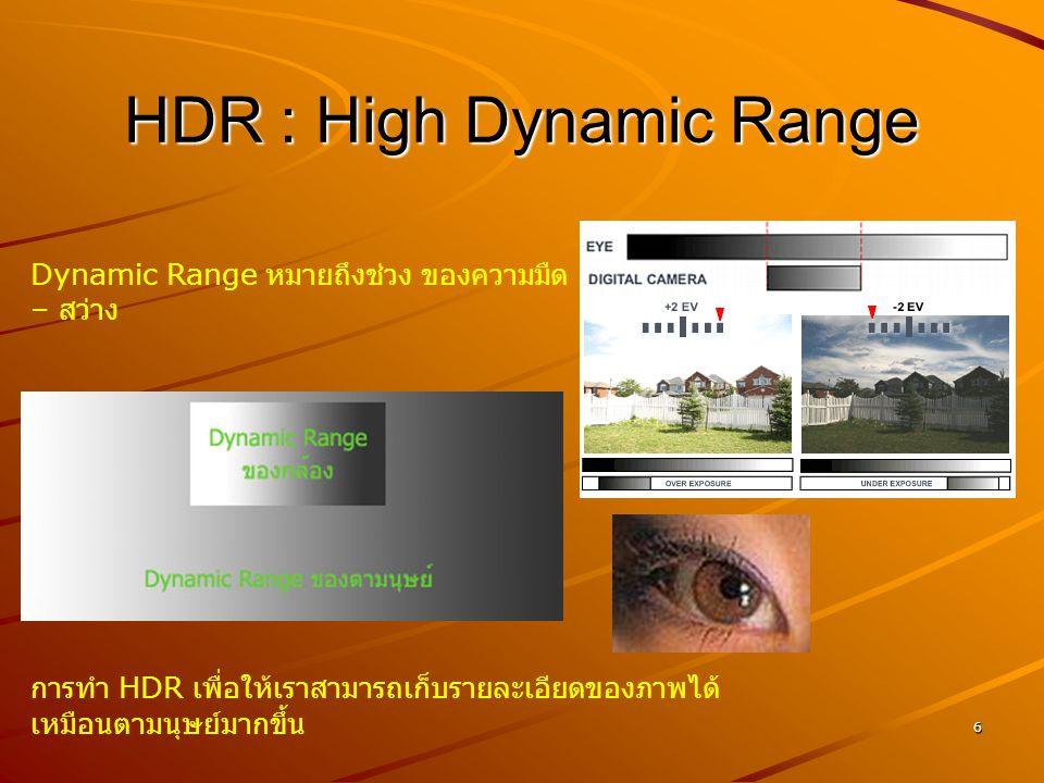 6 HDR : High Dynamic Range Dynamic Range หมายถึงช่วง ของความมืด – สว่าง การทำ HDR เพื่อให้เราสามารถเก็บรายละเอียดของภาพได้ เหมือนตามนุษย์มากขึ้น