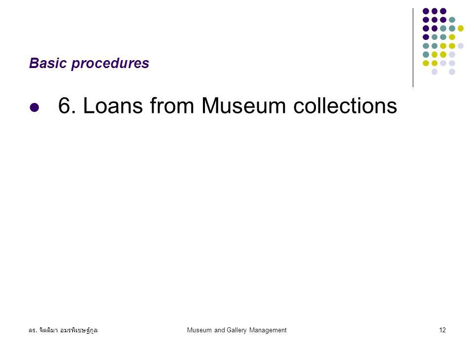 ดร. จิตติมา อมรพิเชษฐ์กูล Museum and Gallery Management12 Basic procedures 6. Loans from Museum collections