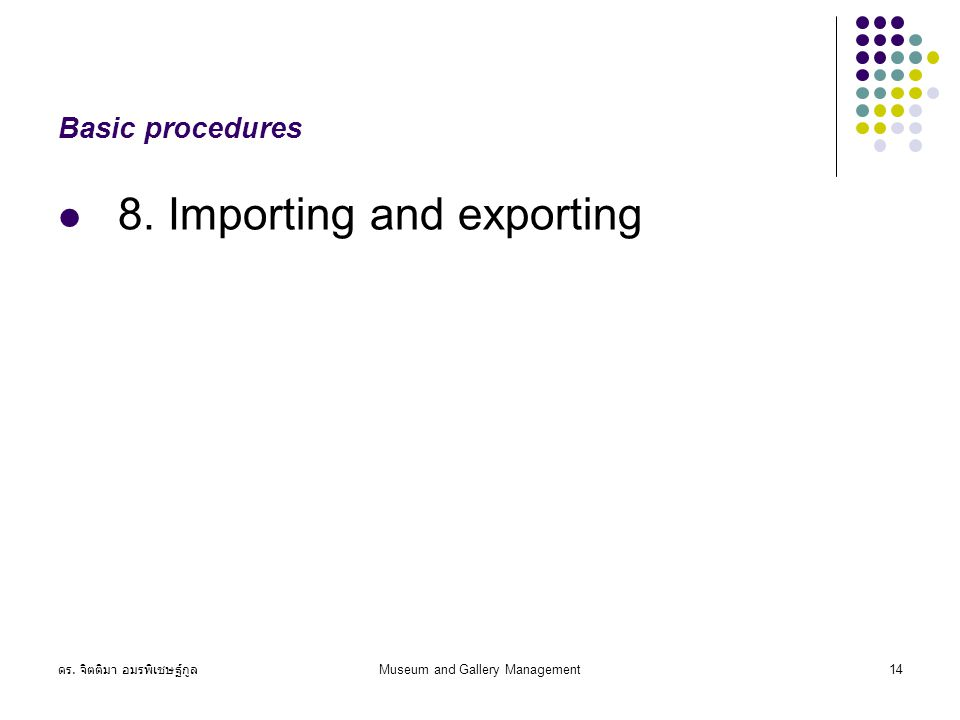 ดร. จิตติมา อมรพิเชษฐ์กูล Museum and Gallery Management14 Basic procedures 8. Importing and exporting