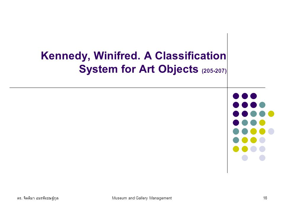 ดร. จิตติมา อมรพิเชษฐ์กูล Museum and Gallery Management18 Kennedy, Winifred. A Classification System for Art Objects (205-207)