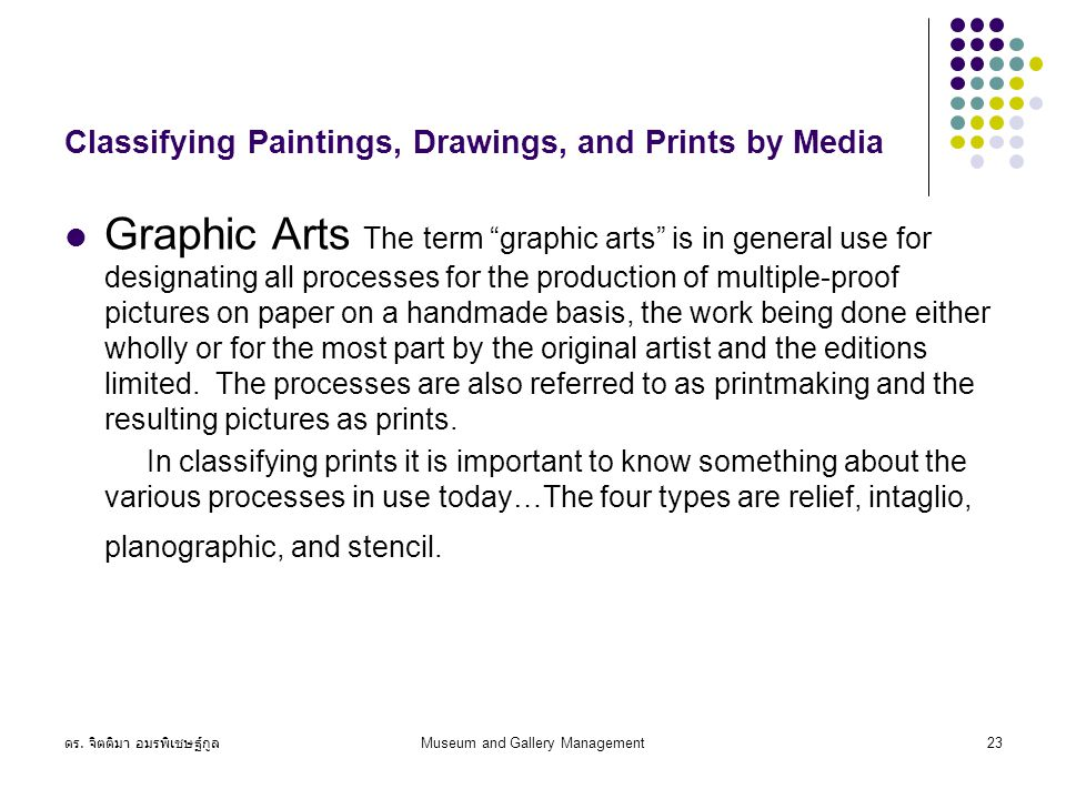 "ดร. จิตติมา อมรพิเชษฐ์กูล Museum and Gallery Management23 Classifying Paintings, Drawings, and Prints by Media Graphic Arts The term ""graphic arts"" is"