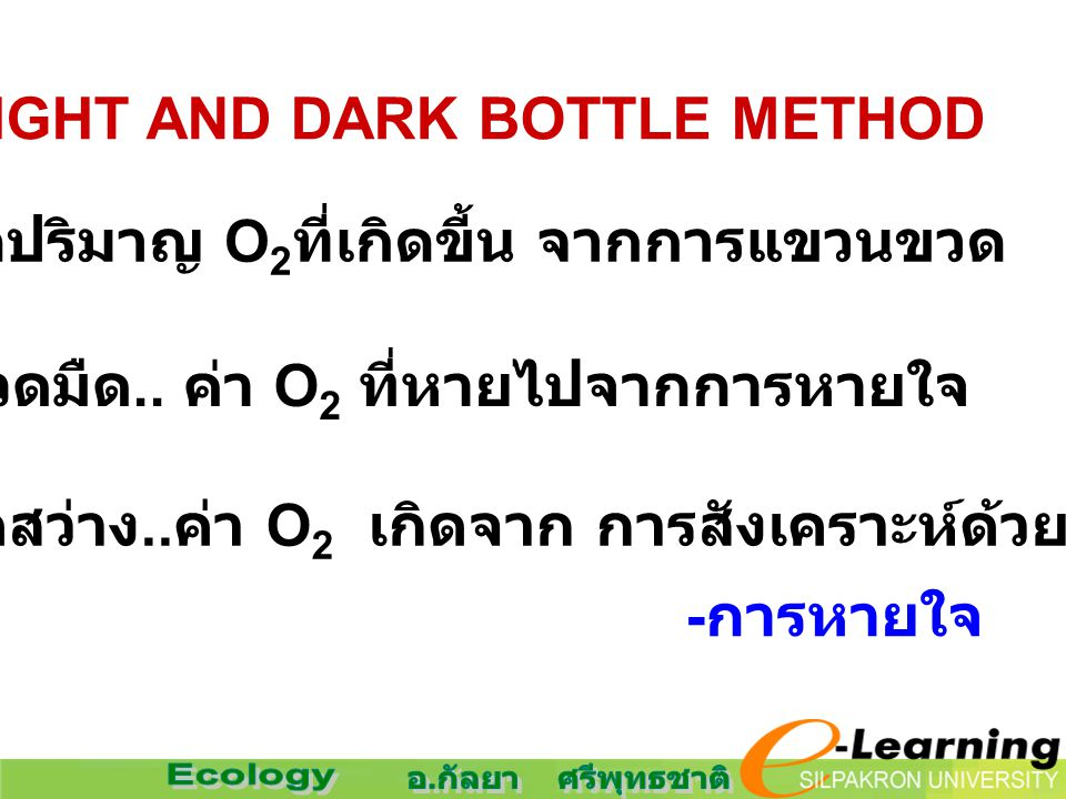 4. LIGHT AND DARK BOTTLE METHOD วัดปริมาญ O 2 ที่เกิดขี้น จากการแขวนขวด ขวดมืด.. ค่า O 2 ที่หายไปจากการหายใจ ขวดสว่าง.. ค่า O 2 เกิดจาก การสังเคราะห์ด