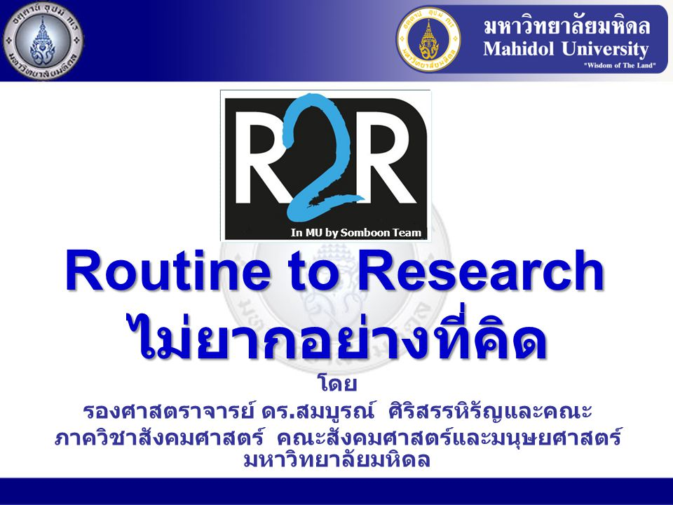 R2R (Routine to Research) คืออะไร R2R (Routine to Research) คืออะไร การวิจัยที่ดำเนินการโดยผู้ปฏิบัติ โจทย์วิจัยมาจากงานประจำ เพื่อพัฒนางานประจำ ผลลัพธ์ดูที่ผลต่อ ลูกค้า การนำผลวิจัยไปใช้ ประโยชน์ – ใช้พัฒนางาน ประจำ การทำ Routine Development ให้ Evidence- Based เครื่องมือพัฒนาคน (http://gotoknow.org/blog/thaikm/46102)