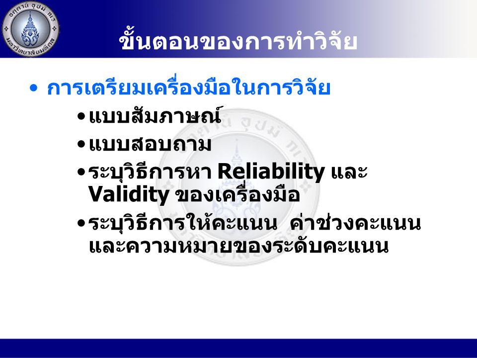 ขั้นตอนของการทำวิจัย การเตรียมเครื่องมือในการวิจัย แบบสัมภาษณ์ แบบสอบถาม ระบุวิธีการหา Reliability และ Validity ของเครื่องมือ ระบุวิธีการให้คะแนน ค่าช่วงคะแนน และความหมายของระดับคะแนน