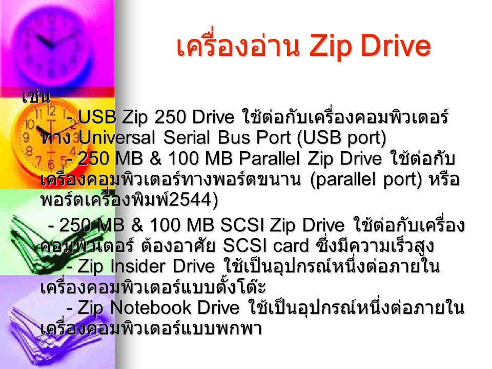 เครื่องอ่าน Zip Drive เช่น - USB Zip 250 Drive ใช้ต่อกับเครื่องคอมพิวเตอร์ ทาง Universal Serial Bus Port (USB port) - 250 MB & 100 MB Parallel Zip Dri