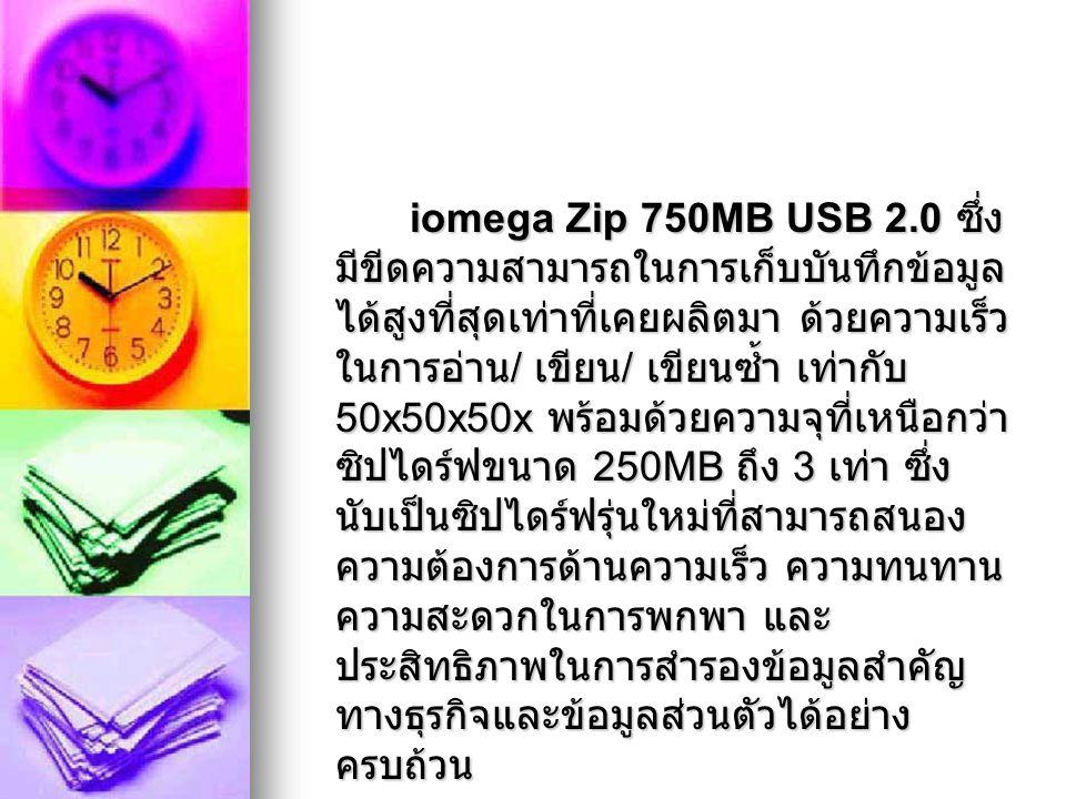 iomega Zip 750MB USB 2.0 ซึ่ง มีขีดความสามารถในการเก็บบันทึกข้อมูล ได้สูงที่สุดเท่าที่เคยผลิตมา ด้วยความเร็ว ในการอ่าน / เขียน / เขียนซ้ำ เท่ากับ 50x5