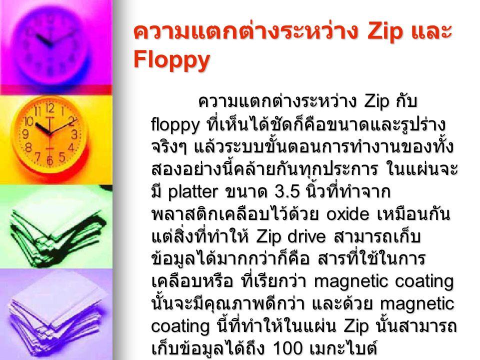 ความแตกต่างระหว่าง Zip และ Floppy ความแตกต่างระหว่าง Zip กับ floppy ที่เห็นได้ชัดก็คือขนาดและรูปร่าง จริงๆ แล้วระบบขั้นตอนการทำงานของทั้ง สองอย่างนี้ค