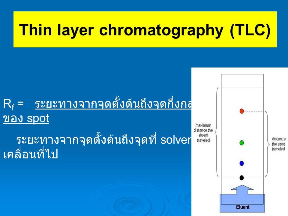 Thin layer chromatography (TLC) R f = ระยะทางจากจุดตั้งต้นถึงจุดกึ่งกลาง ของ spot ระยะทางจากจุดตั้งต้นถึงจุดที่ solvent เคลื่อนที่ไป