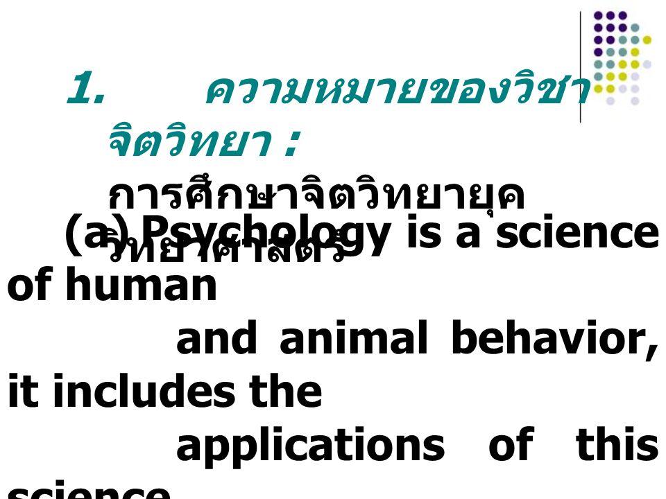 1. ความหมายของวิชา จิตวิทยา : การศึกษาจิตวิทยายุค วิทยาศาสตร์ (a)Psychology is a science of human and animal behavior, it includes the applications of