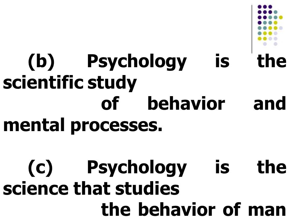 (b) Psychology is the scientific study of behavior and mental processes. (c) Psychology is the science that studies the behavior of man and other anim