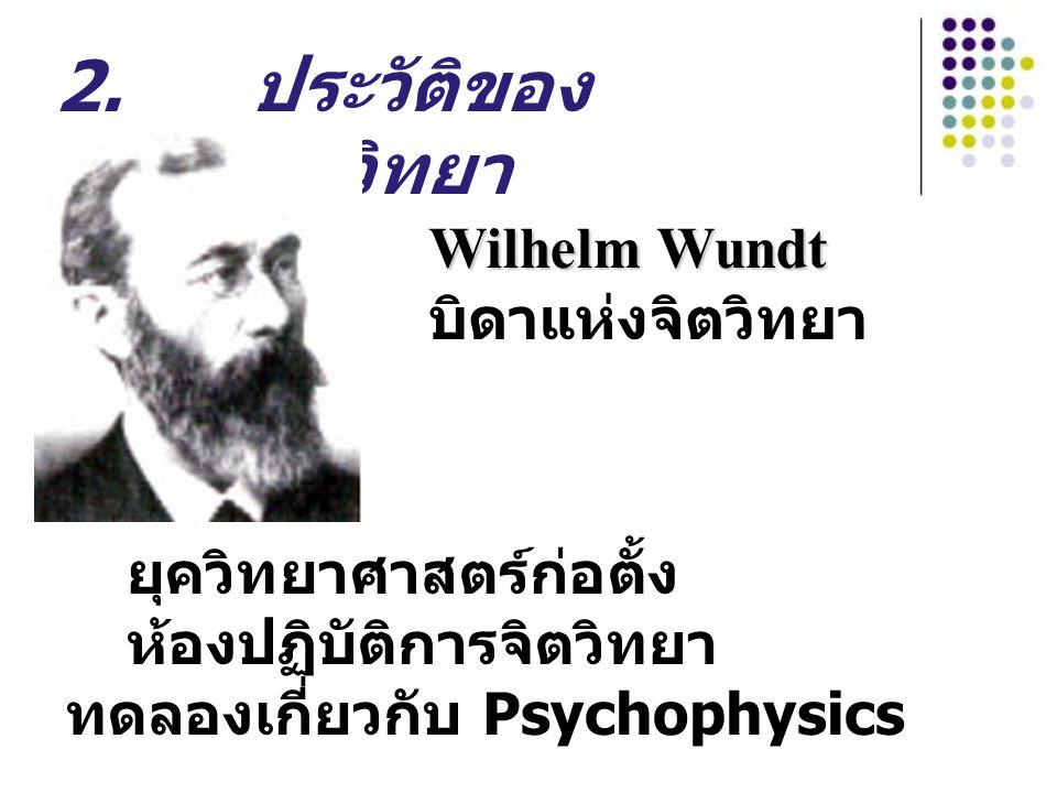 2. ประวัติของ วิชาจิตวิทยา ยุควิทยาศาสตร์ก่อตั้ง ห้องปฏิบัติการจิตวิทยา ทดลองเกี่ยวกับ Psychophysics Wilhelm Wundt Wilhelm Wundt บิดาแห่งจิตวิทยา