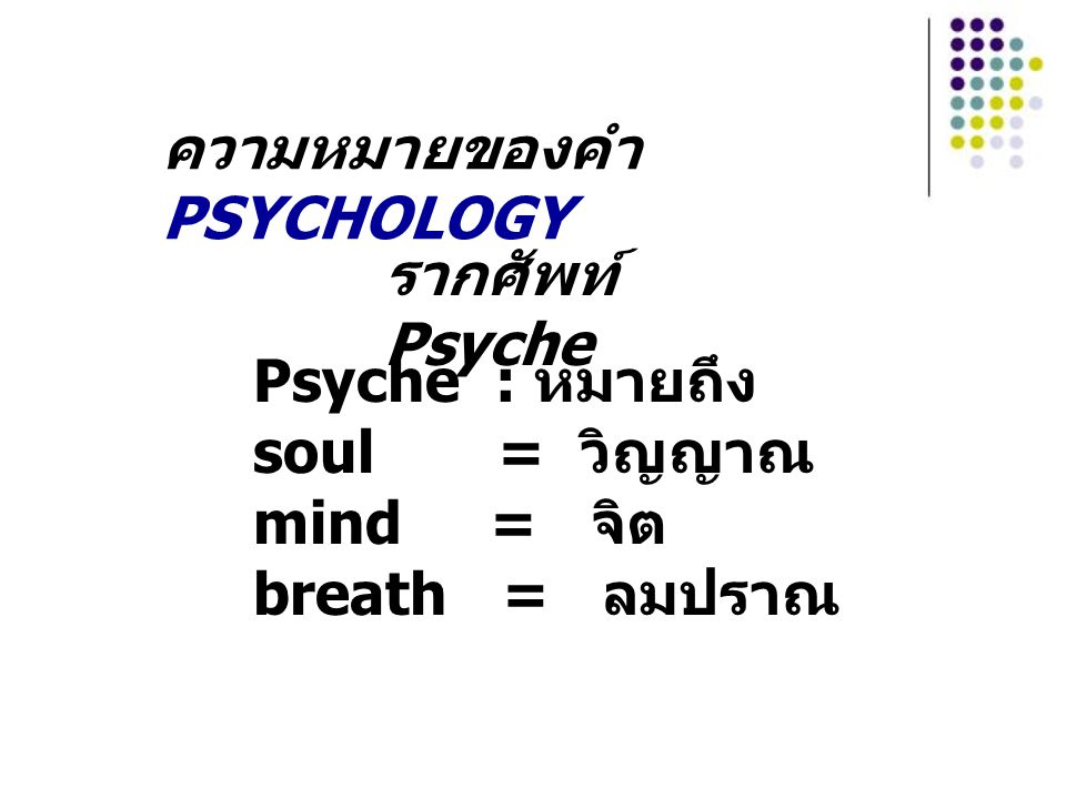 ความหมายของคำ PSYCHOLOGY Psyche : หมายถึง soul = วิญญาณ mind = จิต breath = ลมปราณ รากศัพท์ Psyche
