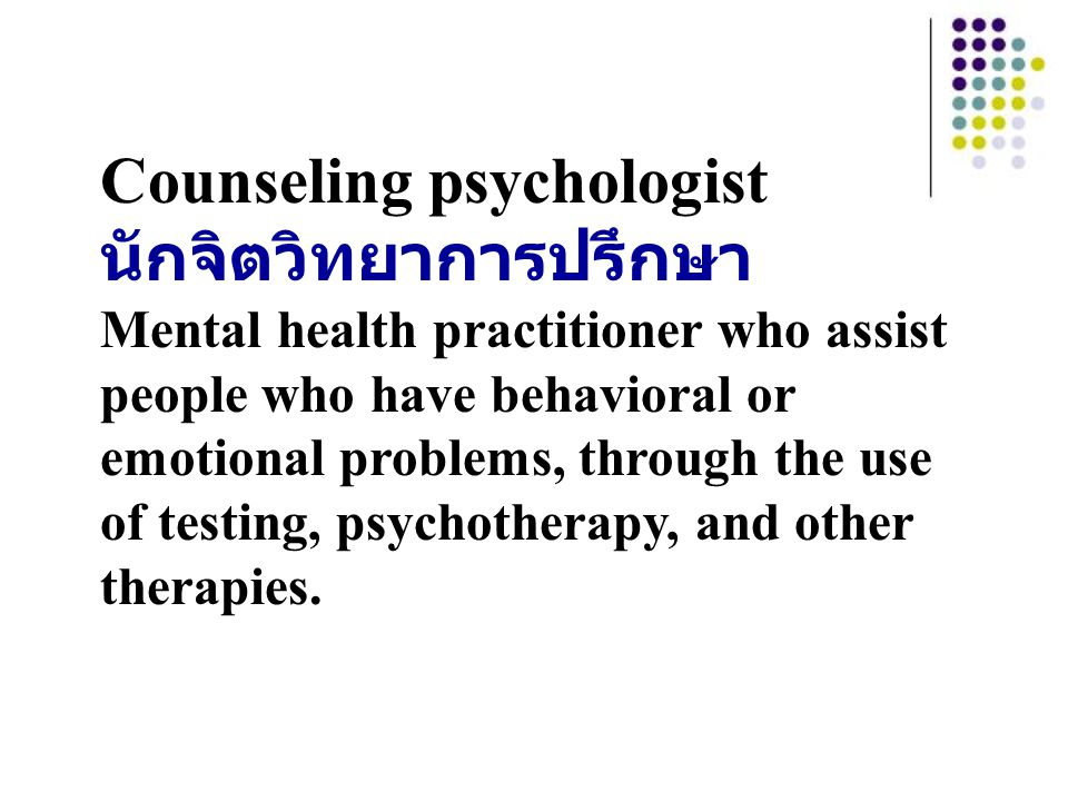 Counseling psychologist นักจิตวิทยาการปรึกษา Mental health practitioner who assist people who have behavioral or emotional problems, through the use o