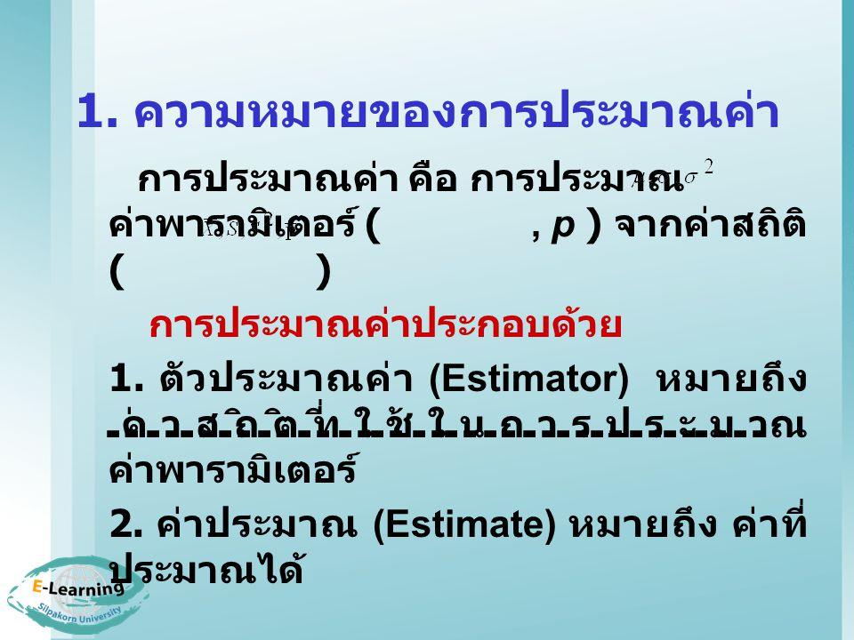 1. ความหมายของการประมาณค่า การประมาณค่า คือ การประมาณ ค่าพารามิเตอร์ (, p ) จากค่าสถิติ ( ) การประมาณค่าประกอบด้วย 1. ตัวประมาณค่า (Estimator) หมายถึง