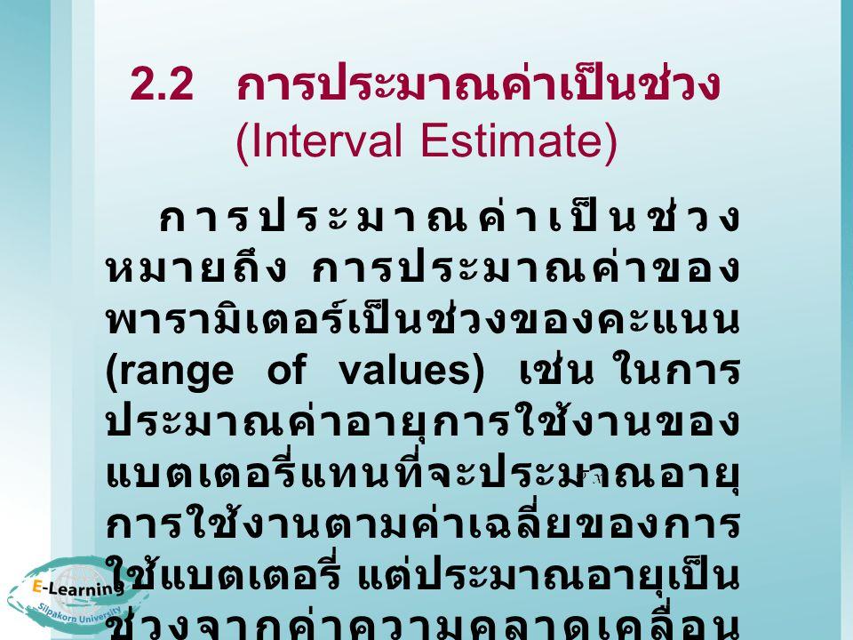 2.2 การประมาณค่าเป็นช่วง (Interval Estimate) การประมาณค่าเป็นช่วง หมายถึง การประมาณค่าของ พารามิเตอร์เป็นช่วงของคะแนน (range of values) เช่น ในการ ประมาณค่าอายุการใช้งานของ แบตเตอรี่แทนที่จะประมาณอายุ การใช้งานตามค่าเฉลี่ยของการ ใช้แบตเตอรี่ แต่ประมาณอายุเป็น ช่วงจากค่าความคลาดเคลื่อน มาตรฐาน (Standard error, ) ด้วย