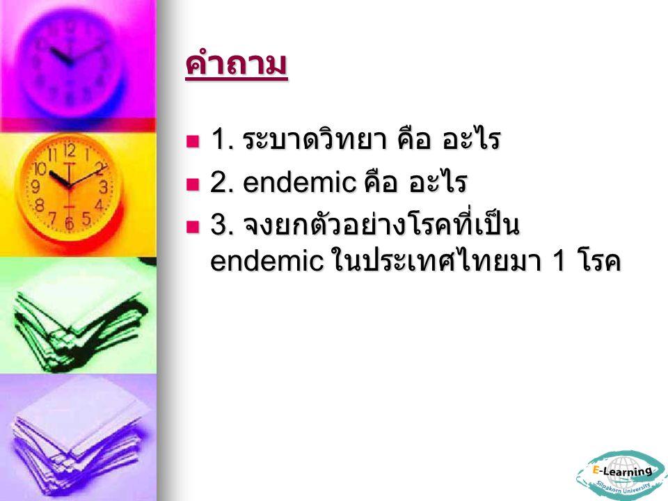 คำถาม 1. ระบาดวิทยา คือ อะไร 1. ระบาดวิทยา คือ อะไร 2. endemic คือ อะไร 2. endemic คือ อะไร 3. จงยกตัวอย่างโรคที่เป็น endemic ในประเทศไทยมา 1 โรค 3. จ