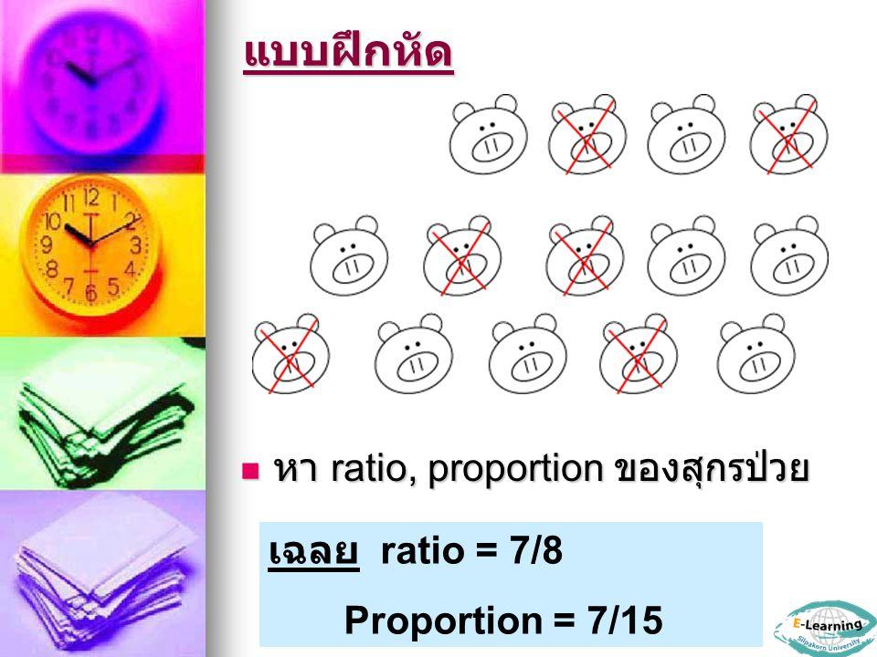 แบบฝึกหัด หา ratio, proportion ของสุกรป่วย หา ratio, proportion ของสุกรป่วย เฉลย ratio = 7/8 Proportion = 7/15