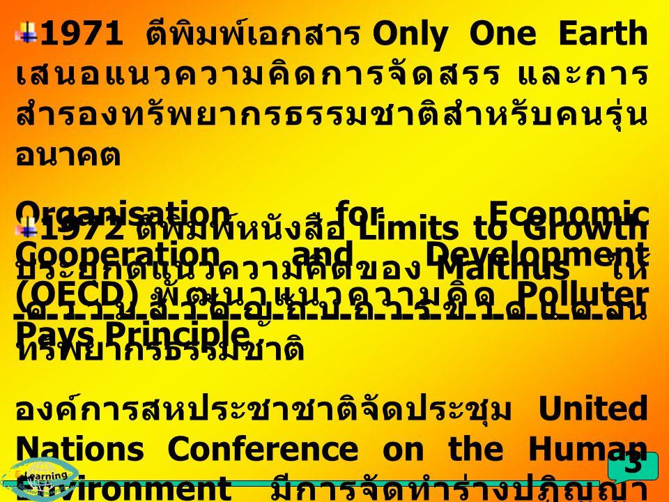3 1971 ตีพิมพ์เอกสาร Only One Earth เสนอแนวความคิดการจัดสรร และการ สำรองทรัพยากรธรรมชาติสำหรับคนรุ่น อนาคต Organisation for Economic Cooperation and D