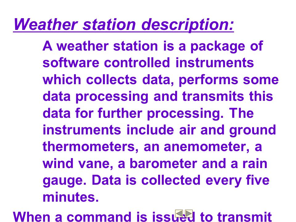 Weather station description: A weather station is a package of software controlled instruments which collects data, performs some data processing and