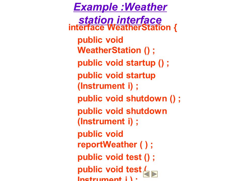 Example :Weather station interface interface WeatherStation { public void WeatherStation () ; public void startup () ; public void startup (Instrument i) ; public void shutdown () ; public void shutdown (Instrument i) ; public void reportWeather ( ) ; public void test () ; public void test ( Instrument i ) ; public void calibrate ( Instrument i) ; public int getID () ; } //WeatherStation