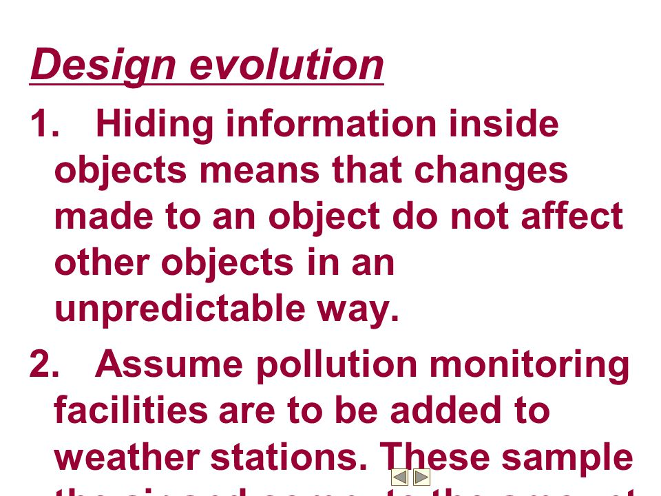 Design evolution 1.Hiding information inside objects means that changes made to an object do not affect other objects in an unpredictable way.
