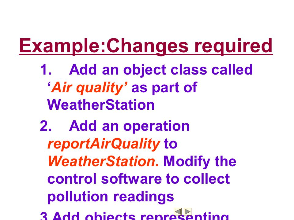 Example:Changes required 1.Add an object class called 'Air quality' as part of WeatherStation 2.Add an operation reportAirQuality to WeatherStation.